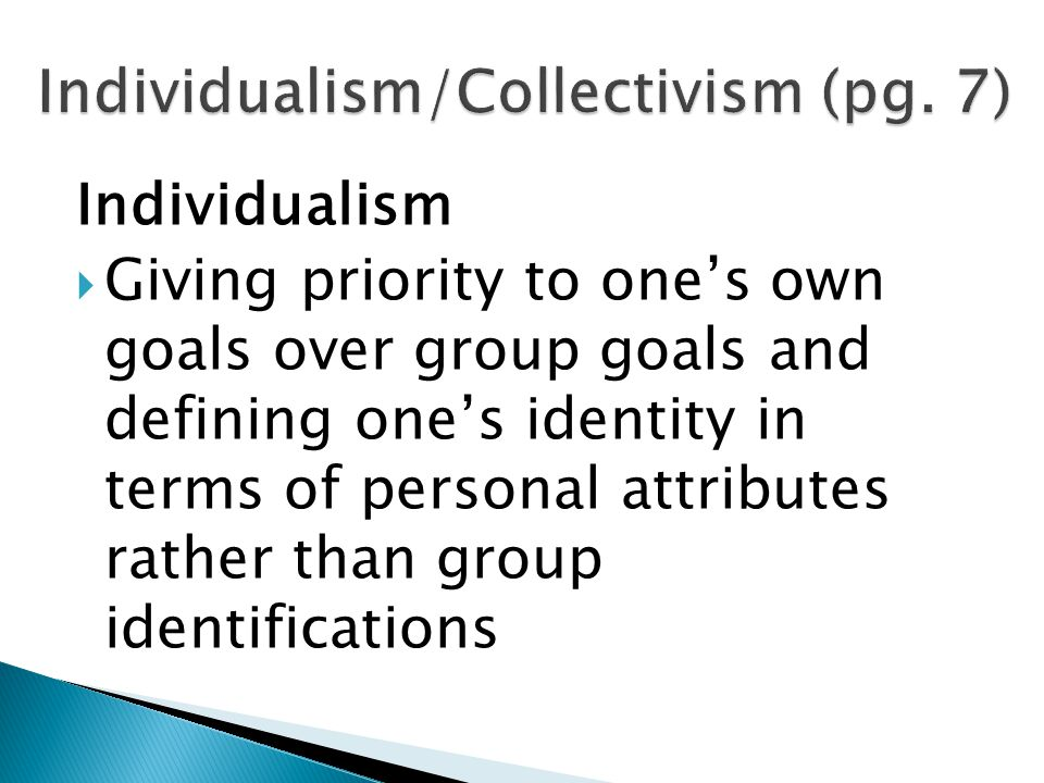 Individualism  Giving priority to one's own goals over group goals and defining one's identity in terms of personal attributes rather than group identifications