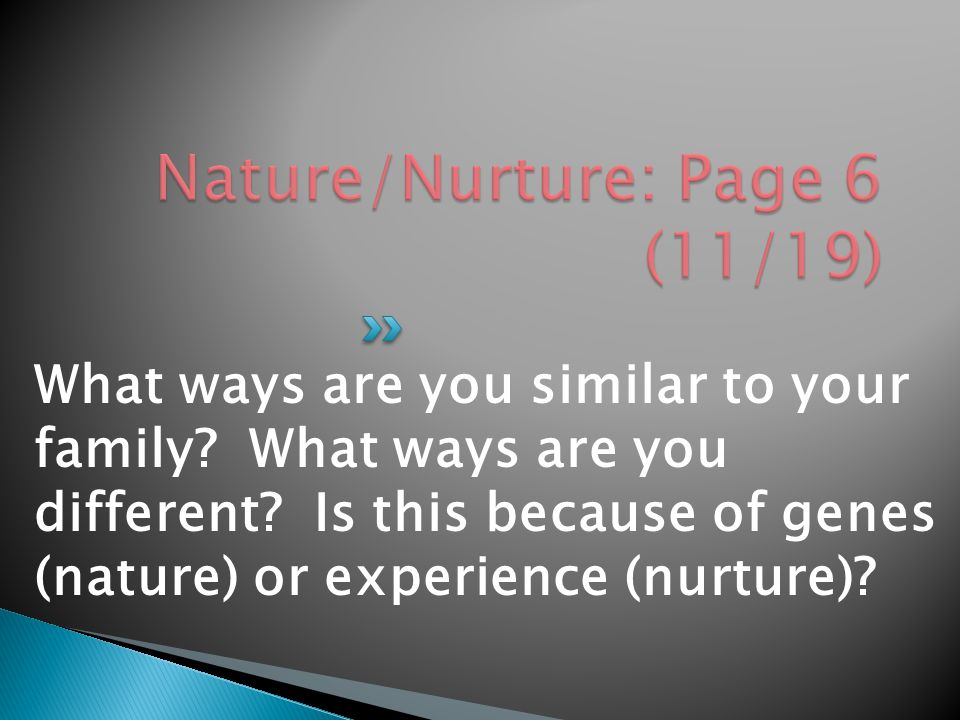 What ways are you similar to your family? What ways are you different? Is this because of genes (nature) or experience (nurture)?