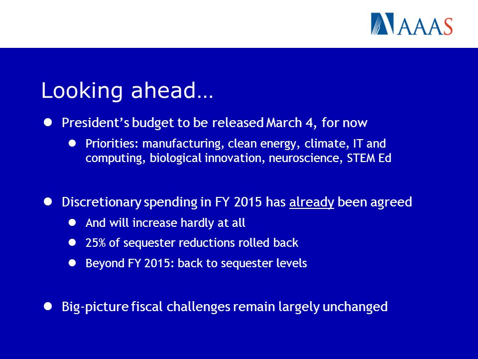 Looking ahead… President's budget to be released March 4, for now Priorities: manufacturing, clean energy, climate, IT and computing, biological innovation, neuroscience, STEM Ed Discretionary spending in FY 2015 has already been agreed And will increase hardly at all 25% of sequester reductions rolled back Beyond FY 2015: back to sequester levels Big-picture fiscal challenges remain largely unchanged