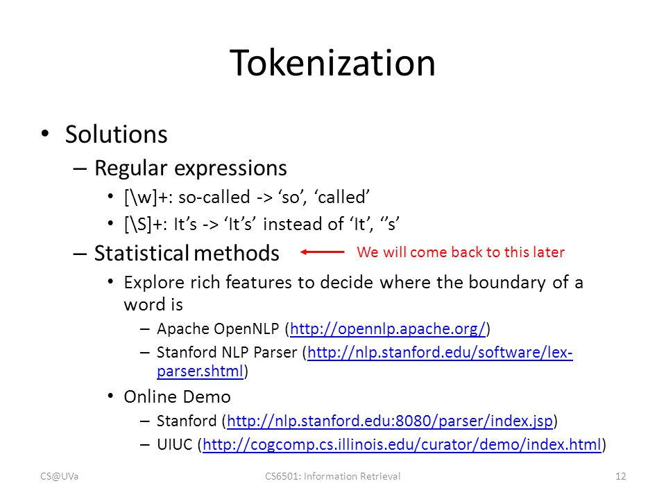Tokenization Solutions – Regular expressions [\w]+: so-called -> 'so', 'called' [\S]+: It's -> 'It's' instead of 'It', ''s' – Statistical methods Explore rich features to decide where the boundary of a word is – Apache OpenNLP (http://opennlp.apache.org/)http://opennlp.apache.org/ – Stanford NLP Parser (http://nlp.stanford.edu/software/lex- parser.shtml)http://nlp.stanford.edu/software/lex- parser.shtml Online Demo – Stanford (http://nlp.stanford.edu:8080/parser/index.jsp)http://nlp.stanford.edu:8080/parser/index.jsp – UIUC (http://cogcomp.cs.illinois.edu/curator/demo/index.html)http://cogcomp.cs.illinois.edu/curator/demo/index.html CS@UVaCS6501: Information Retrieval12 We will come back to this later