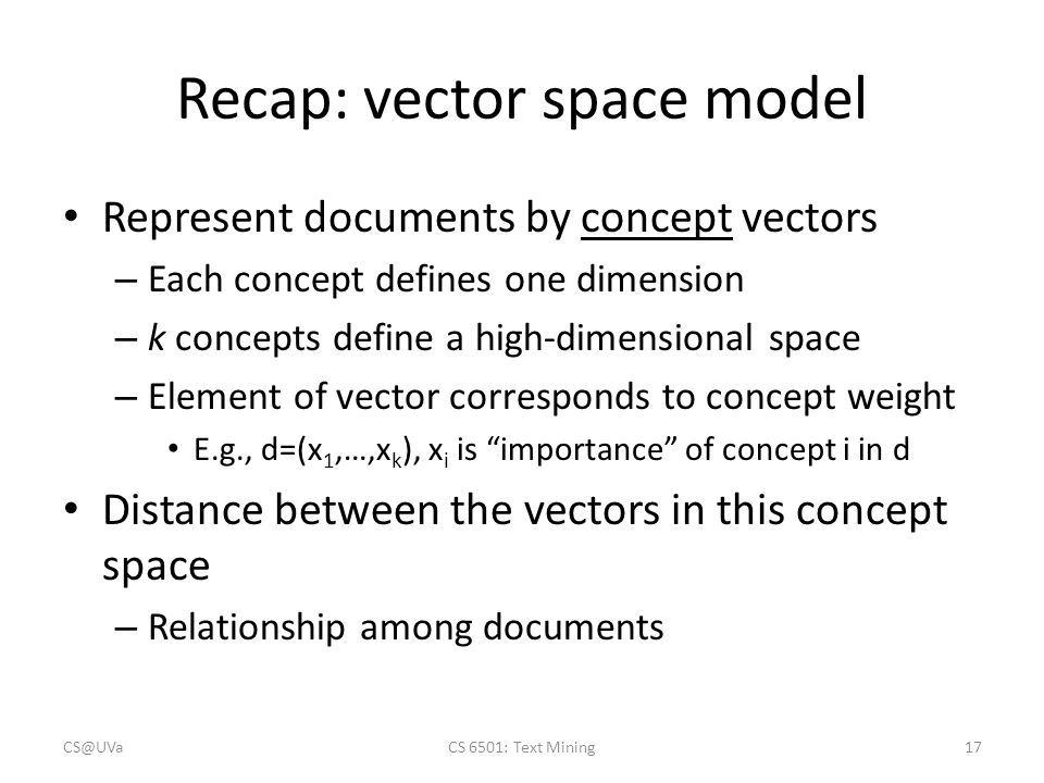 Recap: vector space model CS@UVaCS 6501: Text Mining17 Represent documents by concept vectors – Each concept defines one dimension – k concepts define a high-dimensional space – Element of vector corresponds to concept weight E.g., d=(x 1,…,x k ), x i is importance of concept i in d Distance between the vectors in this concept space – Relationship among documents