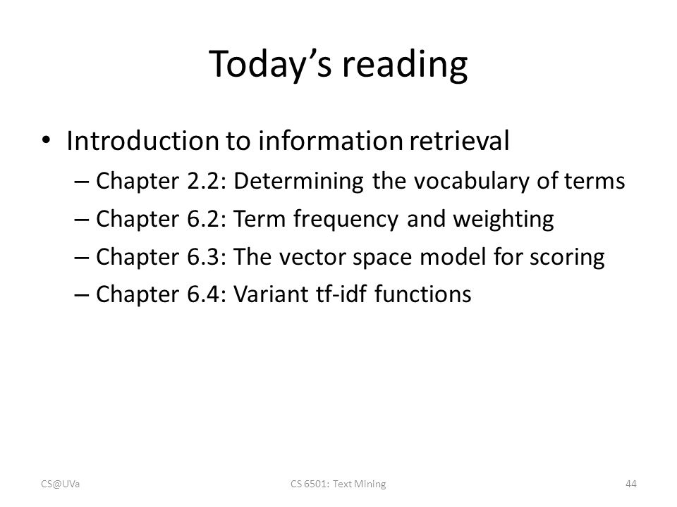 Today's reading Introduction to information retrieval – Chapter 2.2: Determining the vocabulary of terms – Chapter 6.2: Term frequency and weighting – Chapter 6.3: The vector space model for scoring – Chapter 6.4: Variant tf-idf functions CS@UVaCS 6501: Text Mining44