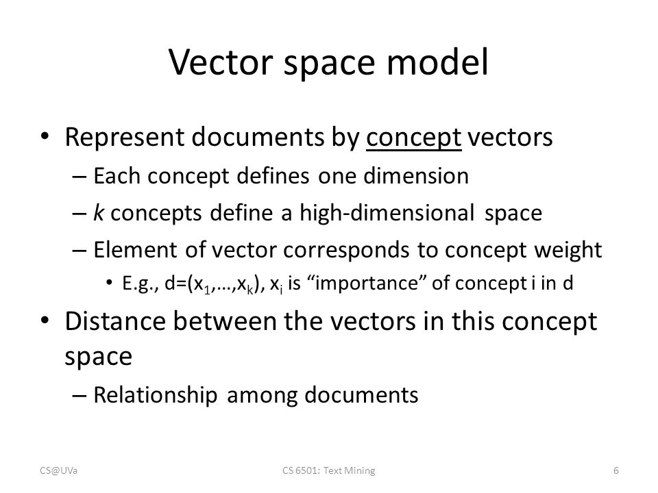 Vector space model Represent documents by concept vectors – Each concept defines one dimension – k concepts define a high-dimensional space – Element of vector corresponds to concept weight E.g., d=(x 1,…,x k ), x i is importance of concept i in d Distance between the vectors in this concept space – Relationship among documents CS@UVaCS 6501: Text Mining6