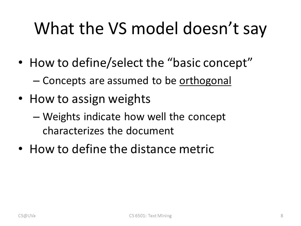 What the VS model doesn't say How to define/select the basic concept – Concepts are assumed to be orthogonal How to assign weights – Weights indicate how well the concept characterizes the document How to define the distance metric CS@UVaCS 6501: Text Mining8