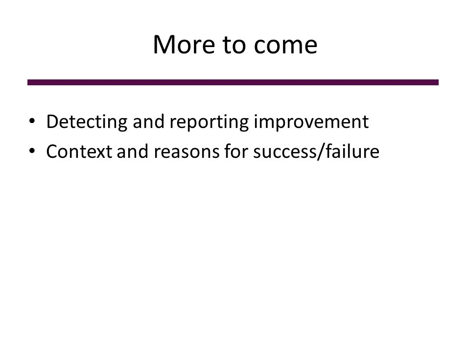 More to come Detecting and reporting improvement Context and reasons for success/failure