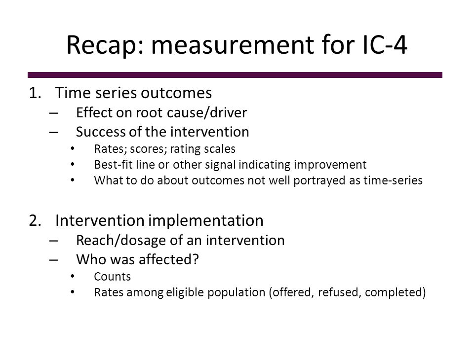 Recap: measurement for IC-4 1.Time series outcomes – Effect on root cause/driver – Success of the intervention Rates; scores; rating scales Best-fit line or other signal indicating improvement What to do about outcomes not well portrayed as time-series 2.Intervention implementation – Reach/dosage of an intervention – Who was affected.