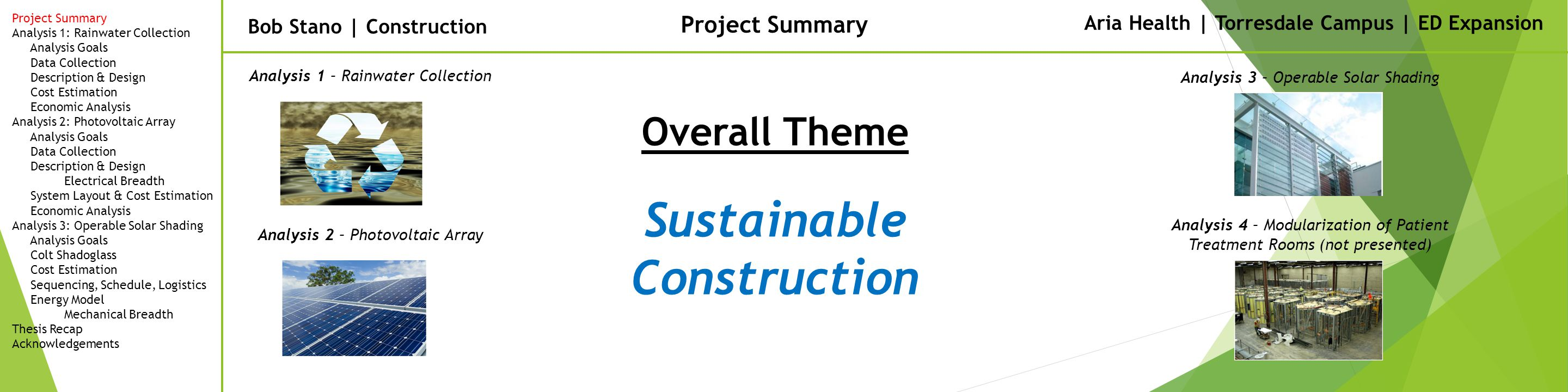 Bob Stano | Construction Project Summary Aria Health | Torresdale Campus | ED Expansion Project Summary Analysis 1: Rainwater Collection Analysis Goals Data Collection Description & Design Cost Estimation Economic Analysis Analysis 2: Photovoltaic Array Analysis Goals Data Collection Description & Design Electrical Breadth System Layout & Cost Estimation Economic Analysis Analysis 3: Operable Solar Shading Analysis Goals Colt Shadoglass Cost Estimation Sequencing, Schedule, Logistics Energy Model Mechanical Breadth Thesis Recap Acknowledgements Overall Theme Analysis 1 – Rainwater Collection Analysis 2 – Photovoltaic Array Analysis 3 – Operable Solar Shading Analysis 4 – Modularization of Patient Treatment Rooms (not presented) Sustainable Construction