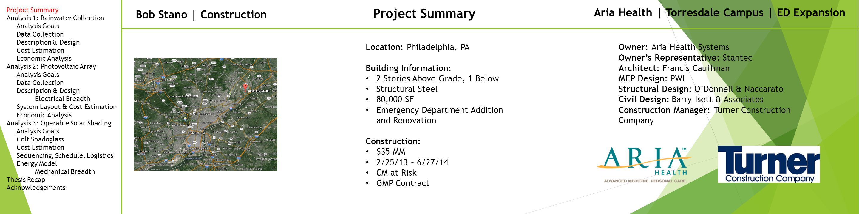 Bob Stano | Construction Project Summary Location: Philadelphia, PA Building Information: 2 Stories Above Grade, 1 Below Structural Steel 80,000 SF Emergency Department Addition and Renovation Construction: $35 MM 2/25/13 – 6/27/14 CM at Risk GMP Contract Owner: Aria Health Systems Owner's Representative: Stantec Architect: Francis Cauffman MEP Design: PWI Structural Design: O'Donnell & Naccarato Civil Design: Barry Isett & Associates Construction Manager: Turner Construction Company Aria Health | Torresdale Campus | ED Expansion Project Summary Analysis 1: Rainwater Collection Analysis Goals Data Collection Description & Design Cost Estimation Economic Analysis Analysis 2: Photovoltaic Array Analysis Goals Data Collection Description & Design Electrical Breadth System Layout & Cost Estimation Economic Analysis Analysis 3: Operable Solar Shading Analysis Goals Colt Shadoglass Cost Estimation Sequencing, Schedule, Logistics Energy Model Mechanical Breadth Thesis Recap Acknowledgements