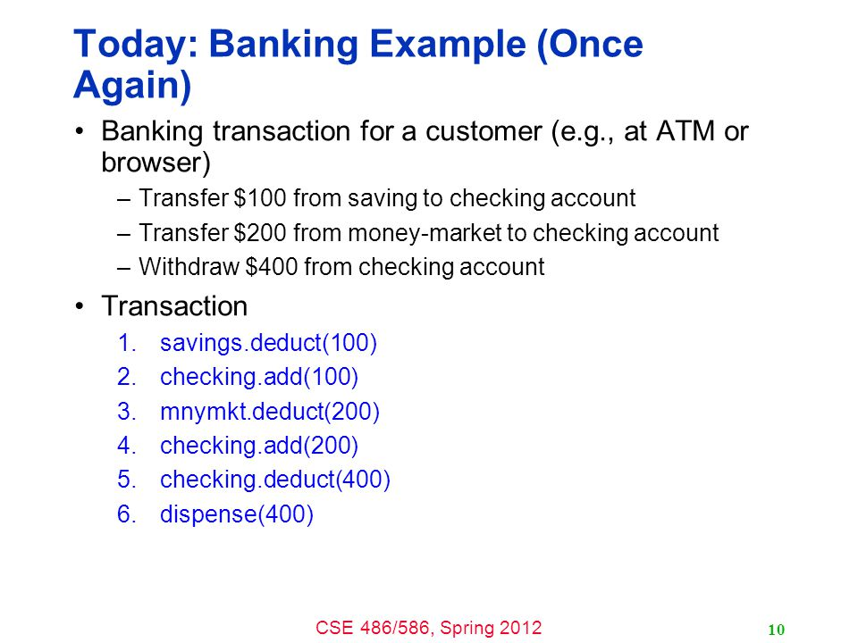 CSE 486/586, Spring 2012 Today: Banking Example (Once Again) Banking transaction for a customer (e.g., at ATM or browser) –Transfer $100 from saving t