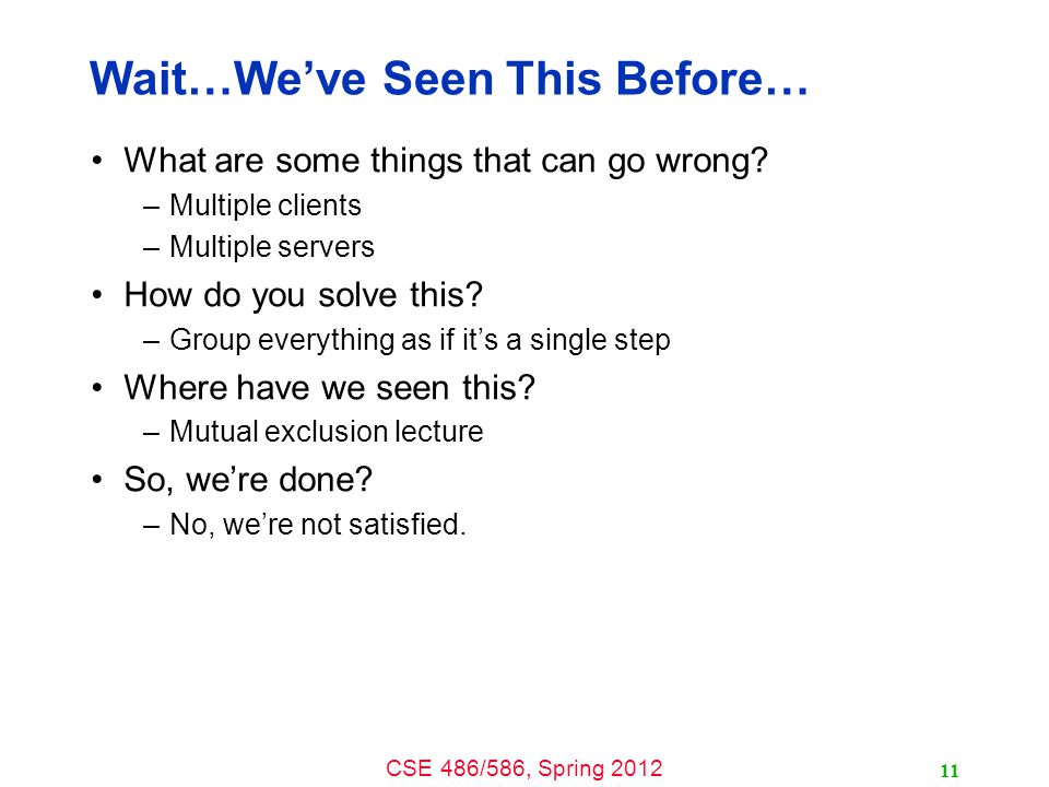 CSE 486/586, Spring 2012 Wait…We've Seen This Before… What are some things that can go wrong? –Multiple clients –Multiple servers How do you solve thi