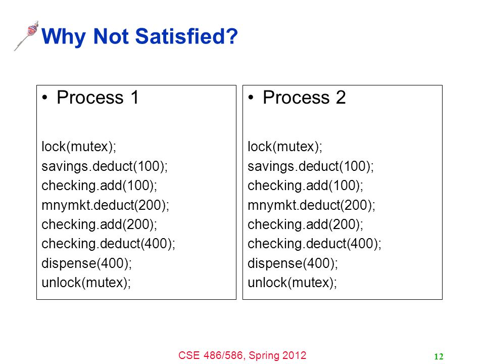 CSE 486/586, Spring 2012 Why Not Satisfied? Process 1 lock(mutex); savings.deduct(100); checking.add(100); mnymkt.deduct(200); checking.add(200); chec
