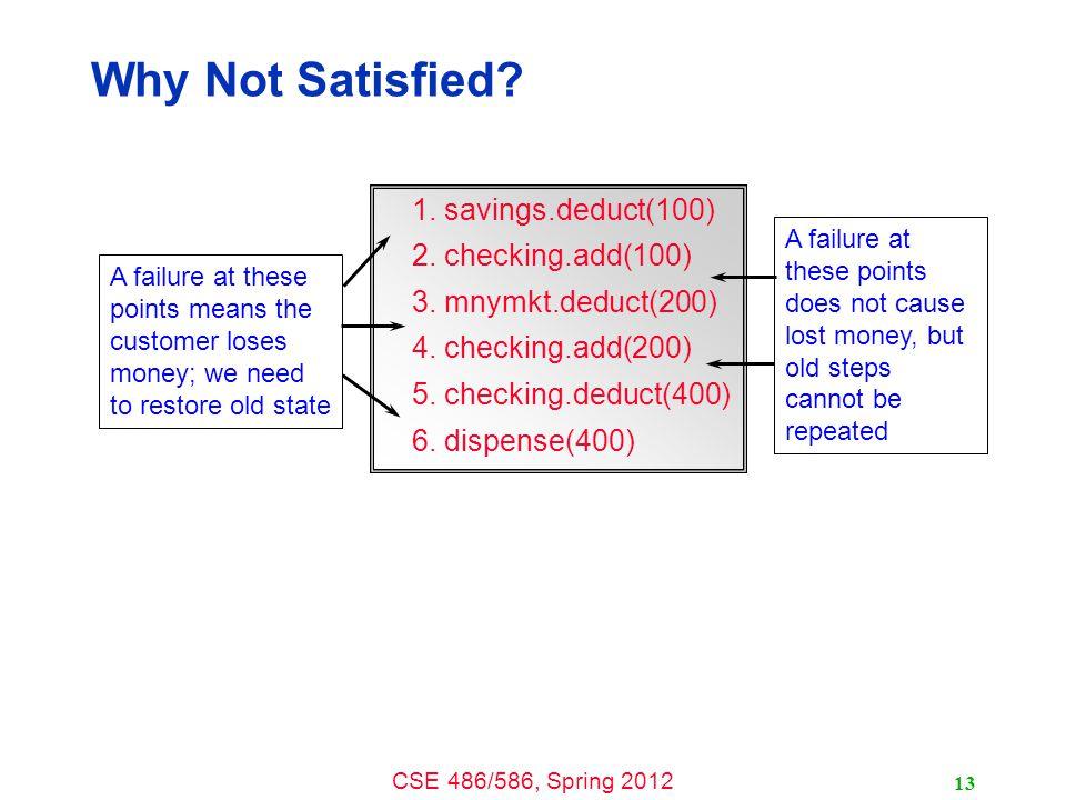 CSE 486/586, Spring 2012 Why Not Satisfied? 1. savings.deduct(100) 2. checking.add(100) 3. mnymkt.deduct(200) 4. checking.add(200) 5. checking.deduct(