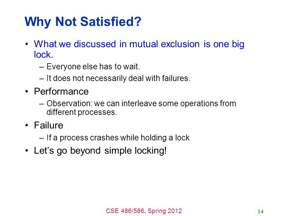 CSE 486/586, Spring 2012 Why Not Satisfied. What we discussed in mutual exclusion is one big lock.