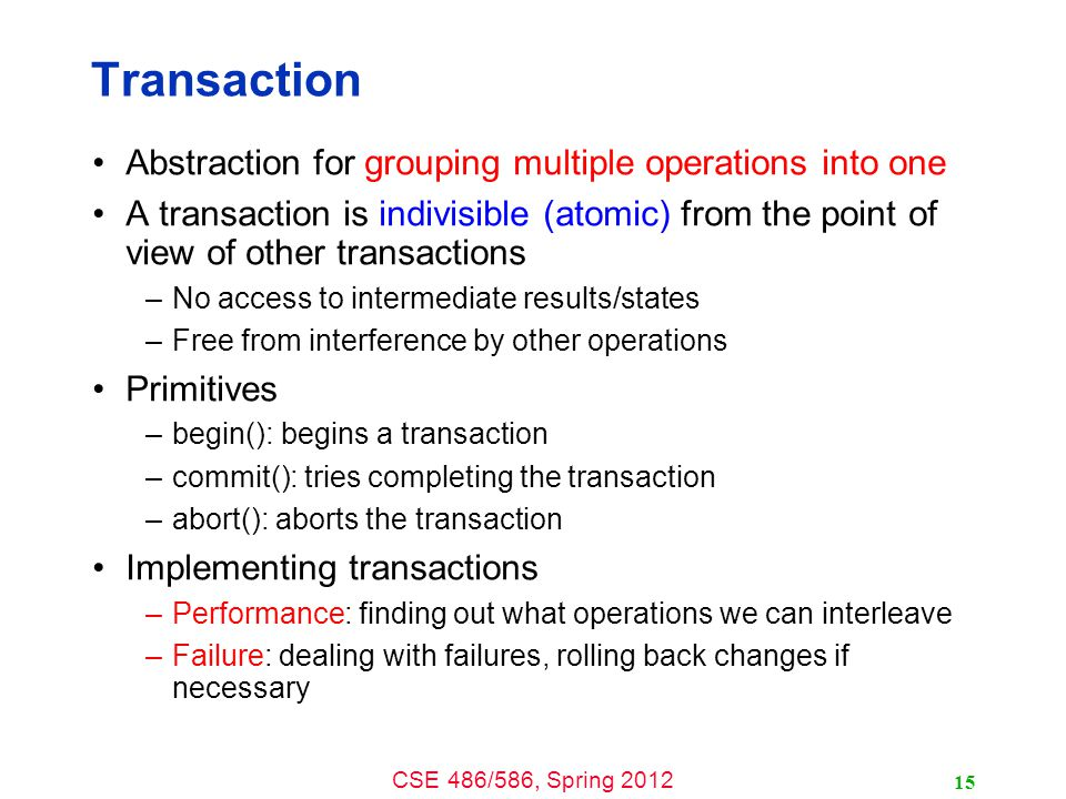 CSE 486/586, Spring 2012 Transaction Abstraction for grouping multiple operations into one A transaction is indivisible (atomic) from the point of view of other transactions –No access to intermediate results/states –Free from interference by other operations Primitives –begin(): begins a transaction –commit(): tries completing the transaction –abort(): aborts the transaction Implementing transactions –Performance: finding out what operations we can interleave –Failure: dealing with failures, rolling back changes if necessary 15