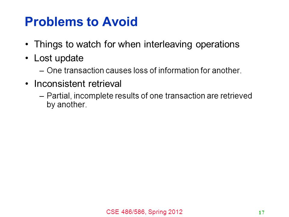 CSE 486/586, Spring 2012 Problems to Avoid Things to watch for when interleaving operations Lost update –One transaction causes loss of information fo