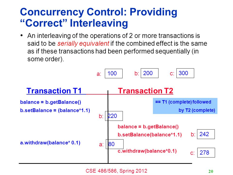 CSE 486/586, Spring 2012 Concurrency Control: Providing Correct Interleaving An interleaving of the operations of 2 or more transactions is said to be serially equivalent if the combined effect is the same as if these transactions had been performed sequentially (in some order).