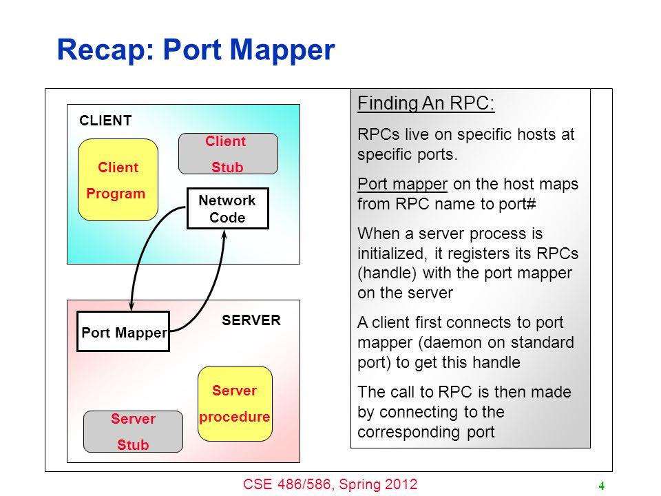 CSE 486/586, Spring 2012 Recap: Port Mapper 4 Client Program Server procedure Server Stub Client Stub Network Code Port Mapper SERVER CLIENT Finding An RPC: RPCs live on specific hosts at specific ports.