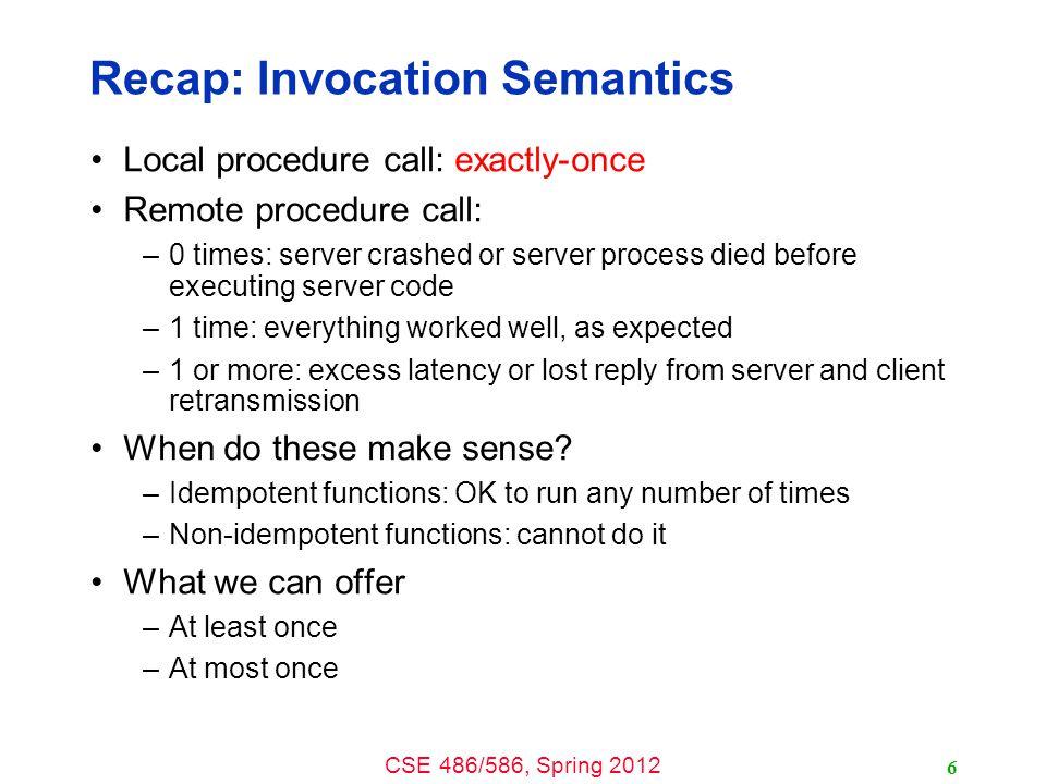 CSE 486/586, Spring 2012 Recap: Invocation Semantics Local procedure call: exactly-once Remote procedure call: –0 times: server crashed or server proc