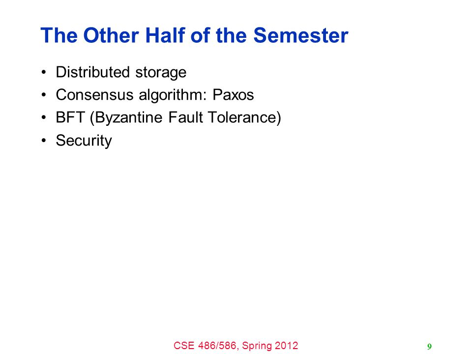 CSE 486/586, Spring 2012 The Other Half of the Semester Distributed storage Consensus algorithm: Paxos BFT (Byzantine Fault Tolerance) Security 9
