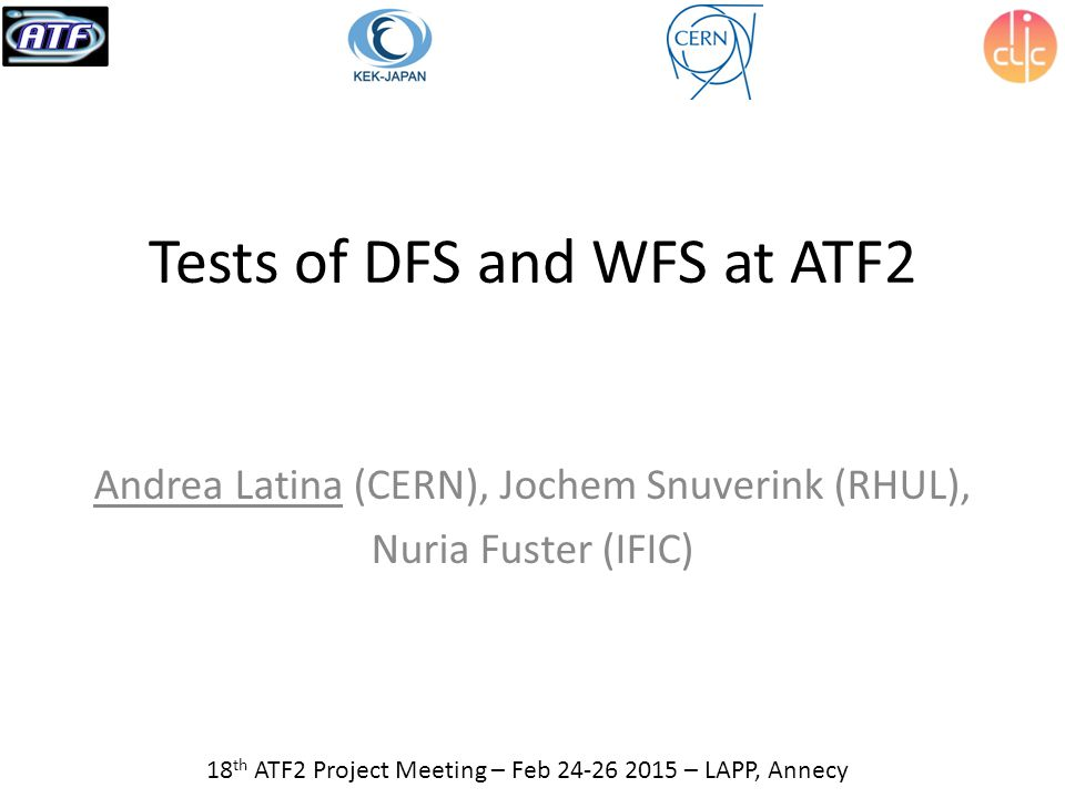 Tests of DFS and WFS at ATF2 Andrea Latina (CERN), Jochem Snuverink (RHUL), Nuria Fuster (IFIC) 18 th ATF2 Project Meeting – Feb 24-26 2015 – LAPP, Annecy