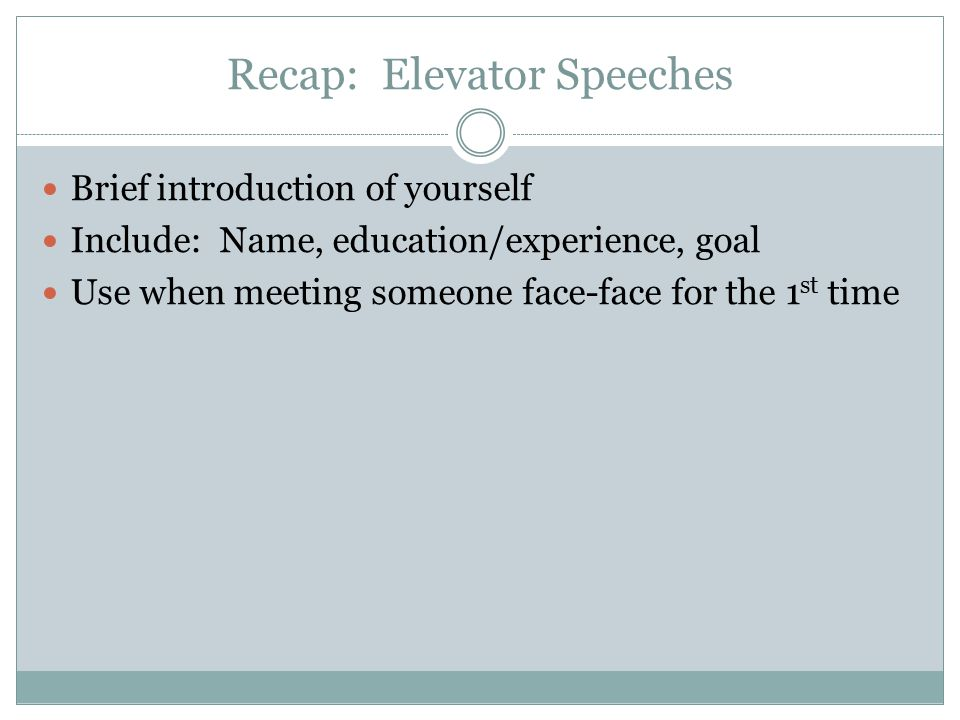 Recap: Elevator Speeches Brief introduction of yourself Include: Name, education/experience, goal Use when meeting someone face-face for the 1 st time