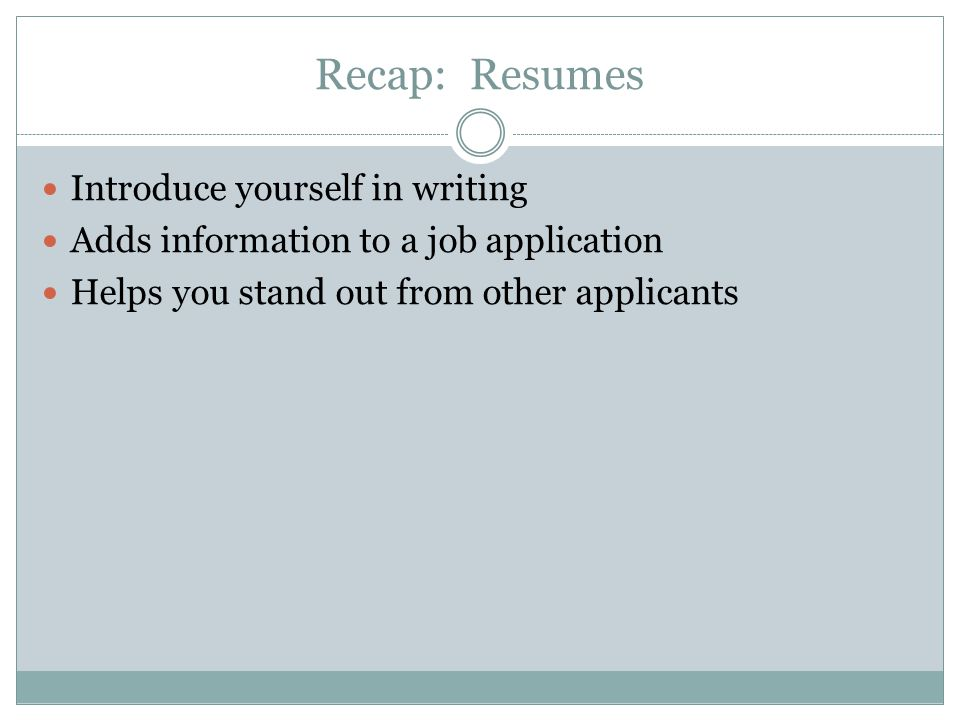 Recap: Resumes Introduce yourself in writing Adds information to a job application Helps you stand out from other applicants