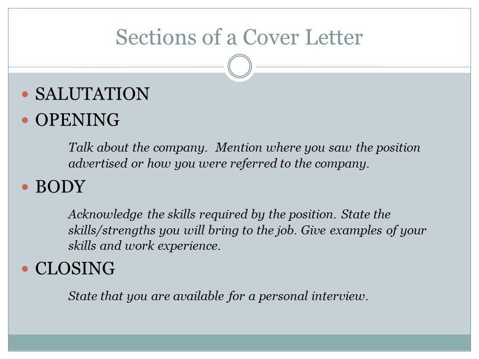 Sections of a Cover Letter SALUTATION OPENING Talk about the company. Mention where you saw the position advertised or how you were referred to the co