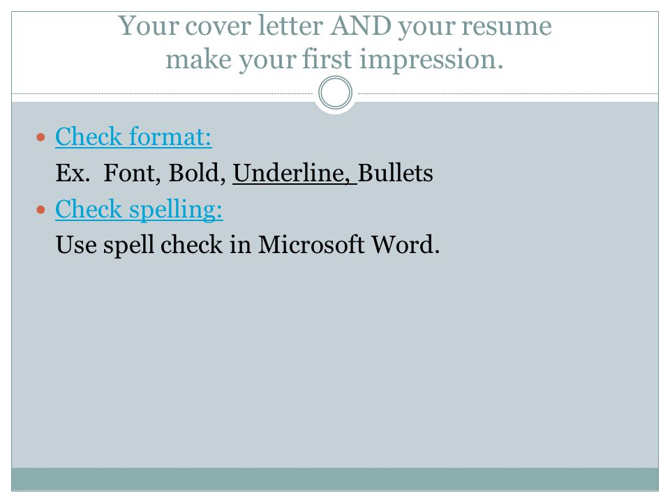 Your cover letter AND your resume make your first impression. Check format: Ex. Font, Bold, Underline, Bullets Check spelling: Use spell check in Micr