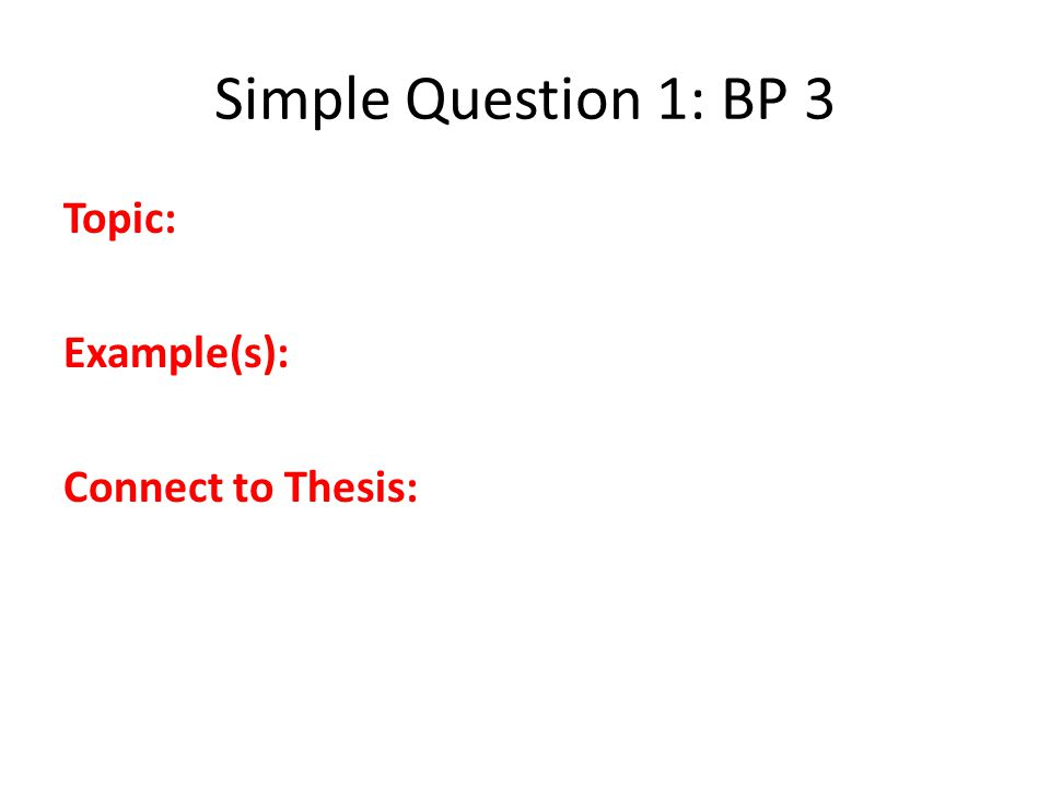 Simple Question 1: BP 3 Topic: Example(s): Connect to Thesis: