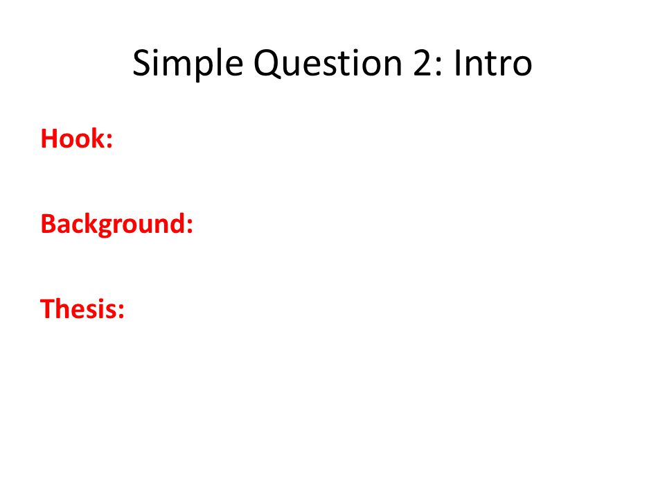 Simple Question 2: Intro Hook: Background: Thesis: