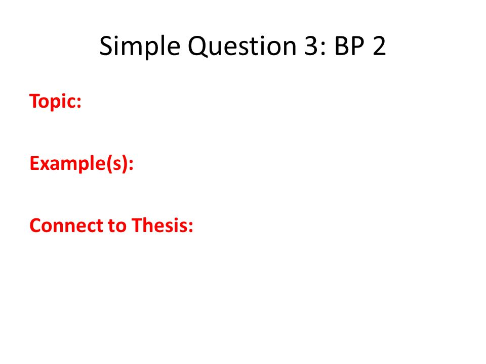 Simple Question 3: BP 2 Topic: Example(s): Connect to Thesis: