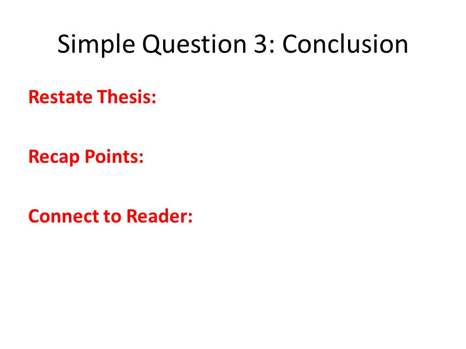 Simple Question 3: Conclusion Restate Thesis: Recap Points: Connect to Reader: