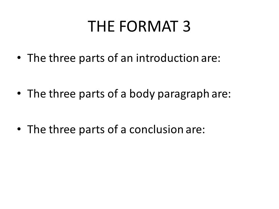 THE FORMAT 4 The three parts of an introduction are: HOOK-BACKGROUND- THESIS The three parts of a body paragraph are: TOPIC-EXAMPLES-CONNECT TO THESIS The three parts of a conclusion are: RESTATE THESIS-RECAP POINTS- CONNECT TO READER