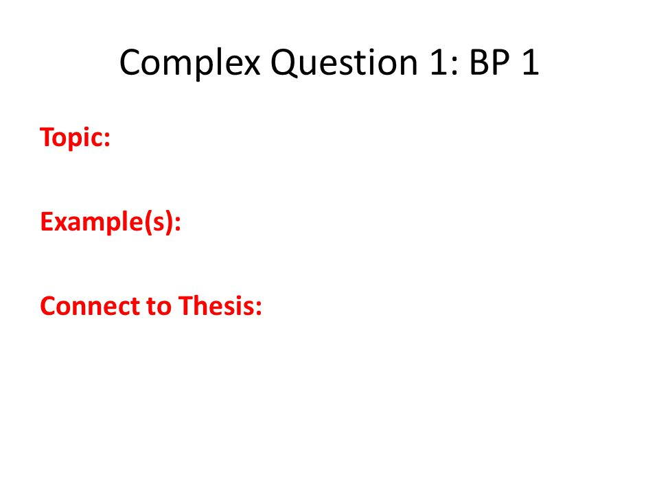 Complex Question 1: BP 1 Topic: Example(s): Connect to Thesis: