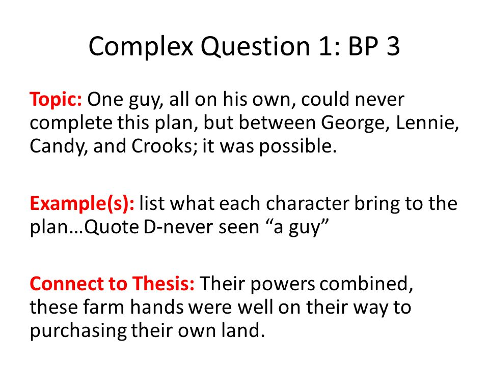 Complex Question 1: BP 3 Topic: One guy, all on his own, could never complete this plan, but between George, Lennie, Candy, and Crooks; it was possible.