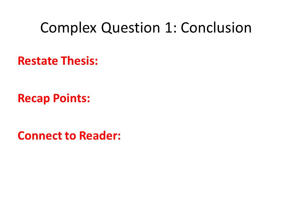 Complex Question 1: Conclusion Restate Thesis: Recap Points: Connect to Reader: