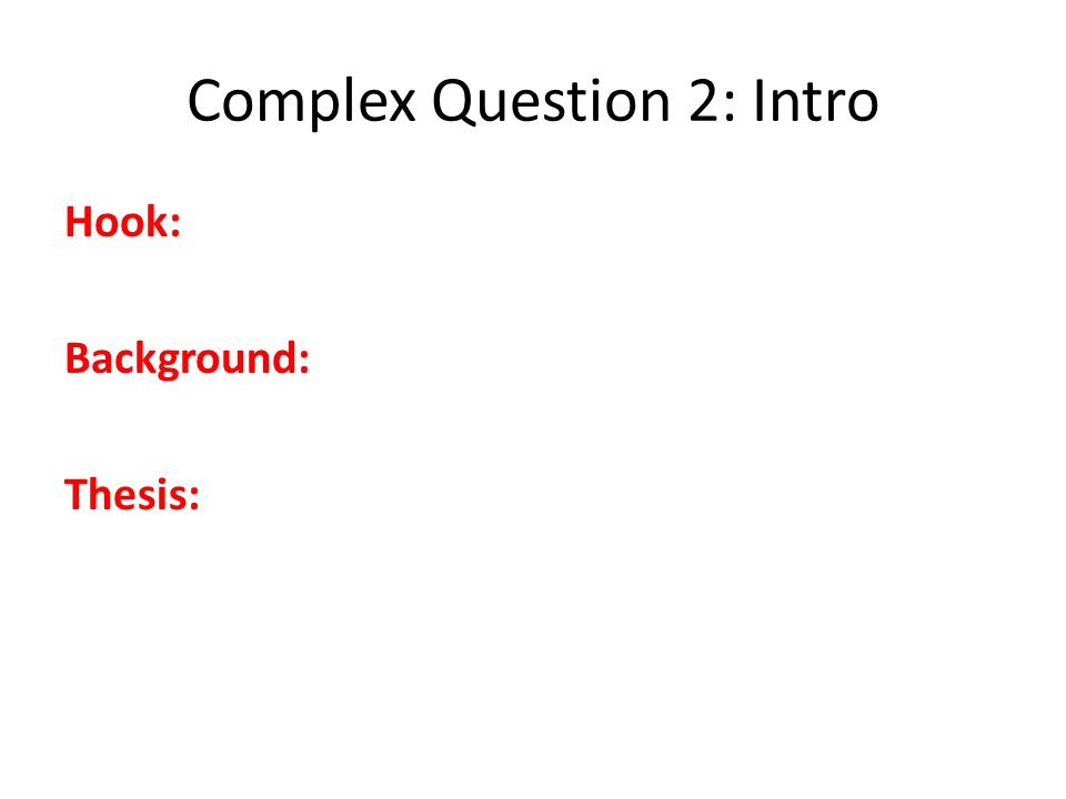 Complex Question 2: Intro Hook: Background: Thesis: