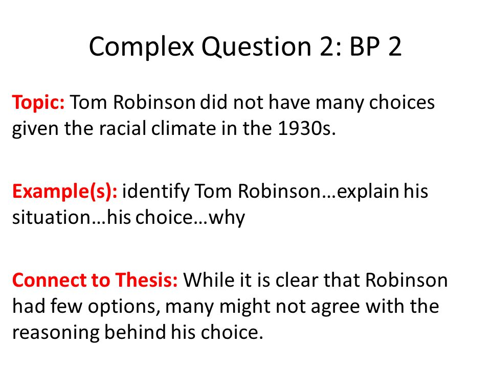 Complex Question 2: BP 2 Topic: Tom Robinson did not have many choices given the racial climate in the 1930s.