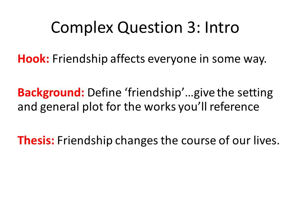 Complex Question 3: Intro Hook: Friendship affects everyone in some way.