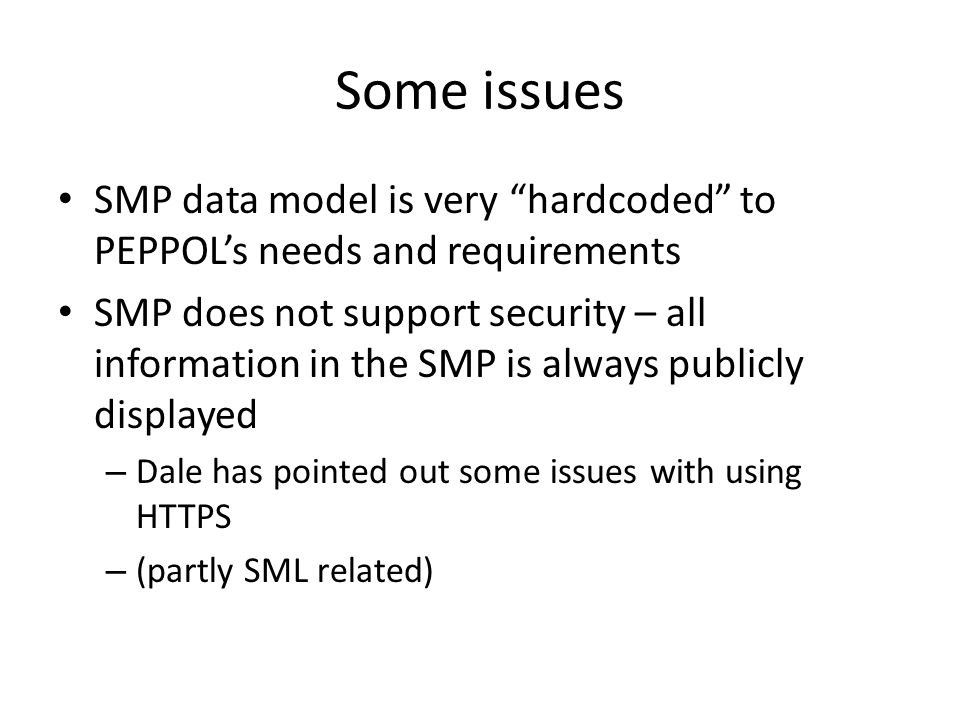Some issues SMP data model is very hardcoded to PEPPOL's needs and requirements SMP does not support security – all information in the SMP is always publicly displayed – Dale has pointed out some issues with using HTTPS – (partly SML related)