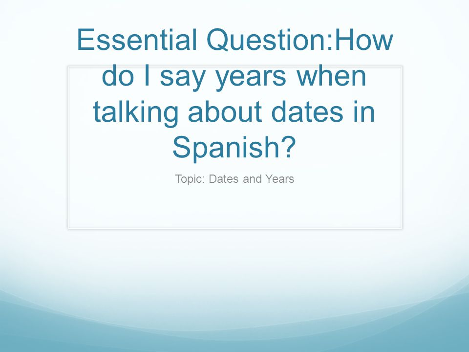 Essential Question:How do I say years when talking about dates in Spanish? Topic: Dates and Years
