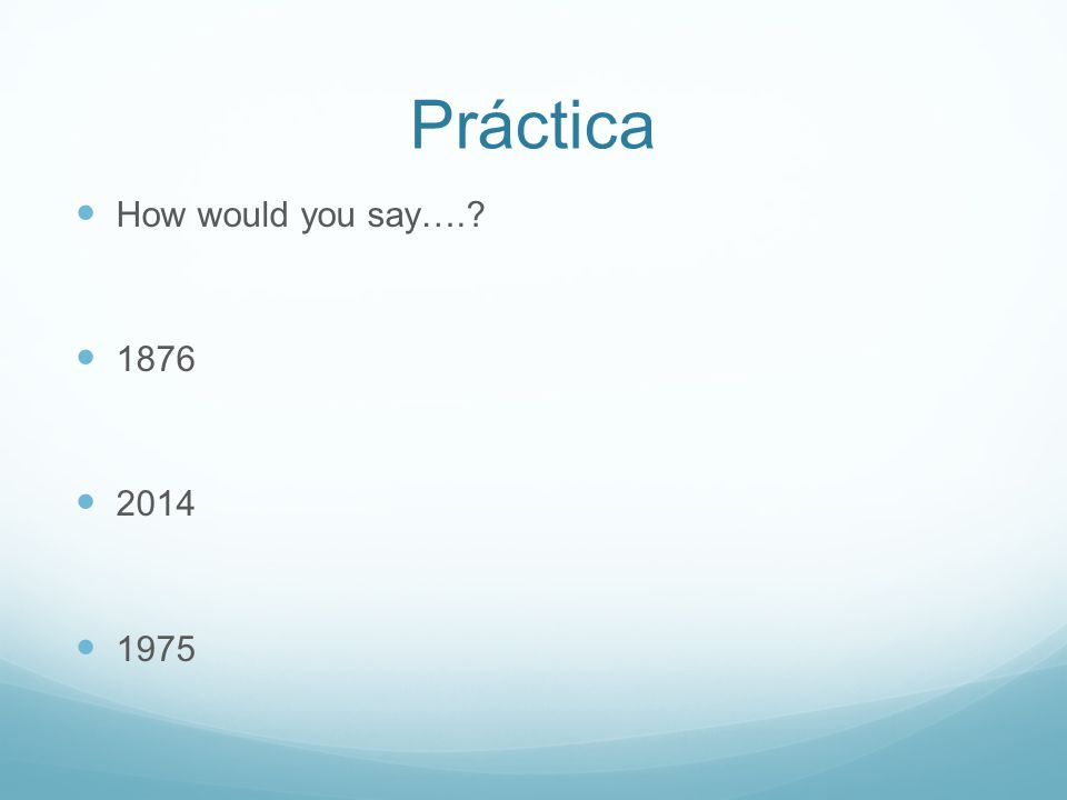 Práctica How would you say….? 1876 2014 1975