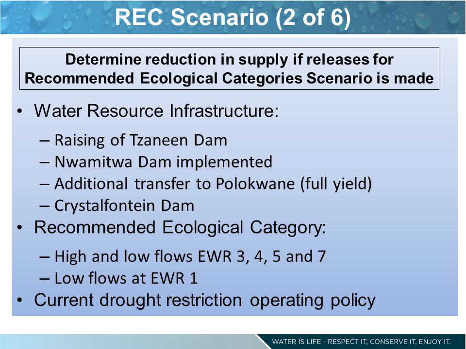 REC Scenario (2 of 6) Water Resource Infrastructure: – Raising of Tzaneen Dam – Nwamitwa Dam implemented – Additional transfer to Polokwane (full yield) – Crystalfontein Dam Recommended Ecological Category: – High and low flows EWR 3, 4, 5 and 7 – Low flows at EWR 1 Current drought restriction operating policy Determine reduction in supply if releases for Recommended Ecological Categories Scenario is made