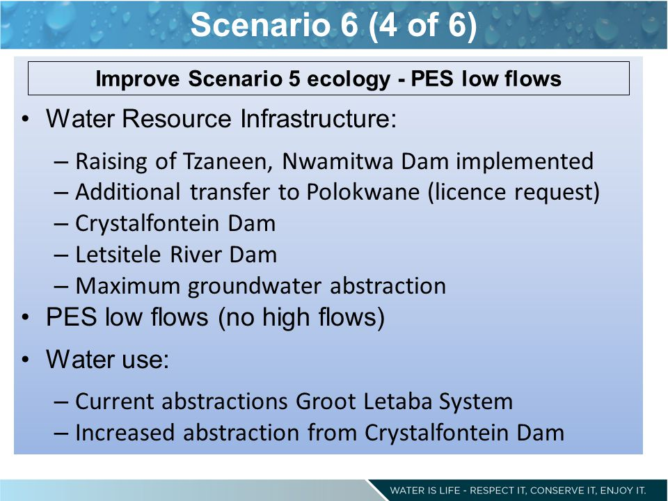 Scenario 6 (4 of 6) Water Resource Infrastructure: – Raising of Tzaneen, Nwamitwa Dam implemented – Additional transfer to Polokwane (licence request) – Crystalfontein Dam – Letsitele River Dam – Maximum groundwater abstraction PES low flows (no high flows) Water use: – Current abstractions Groot Letaba System – Increased abstraction from Crystalfontein Dam Improve Scenario 5 ecology - PES low flows