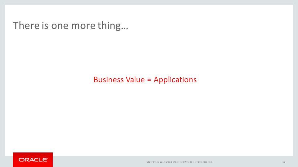 Copyright © 2014 Oracle and/or its affiliates. All rights reserved. | There is one more thing… 26 Business Value = Applications