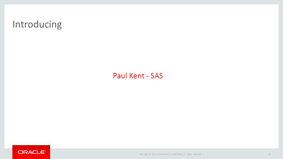 Copyright © 2014 Oracle and/or its affiliates. All rights reserved. | Introducing 28 Paul Kent - SAS