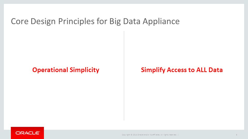 Copyright © 2014 Oracle and/or its affiliates. All rights reserved. | Operational SimplicitySimplify Access to ALL Data 8 Core Design Principles for B