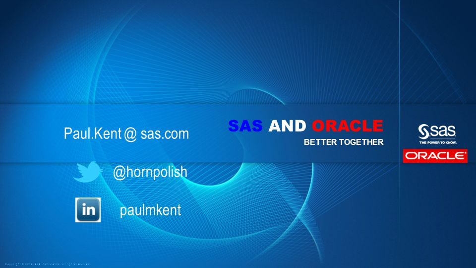 Copyright © 2013, SAS Institute Inc. All rights reserved. SAS AND ORACLE BETTER TOGETHER Paul.Kent @ sas.com @hornpolish paulmkent
