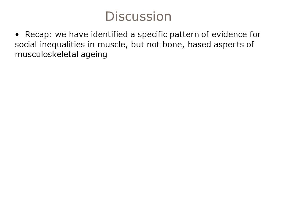 Recap: we have identified a specific pattern of evidence for social inequalities in muscle, but not bone, based aspects of musculoskeletal ageing Discussion
