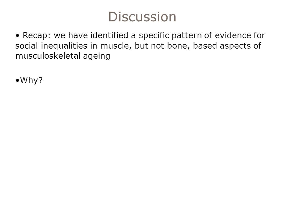 Recap: we have identified a specific pattern of evidence for social inequalities in muscle, but not bone, based aspects of musculoskeletal ageing Why.